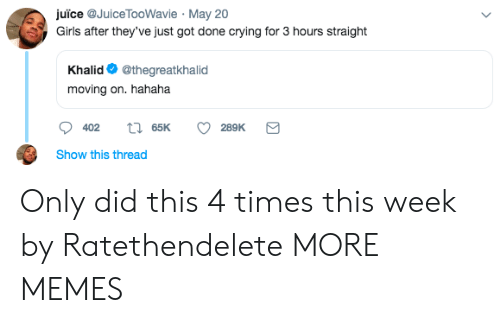 Khalid: uice aJuice TooWavie May 20  Girls after they've just got done crying for 3 hours straight  Khalid @thegreatkhalid  moving on. hahaha  Show this thread Only did this 4 times this week by Ratethendelete MORE MEMES