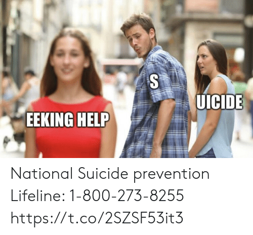 Memes, Help, and Suicide: UICIDE  EEKING HELP National Suicide prevention Lifeline: 1-800-273-8255 https://t.co/2SZSF53it3