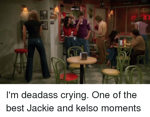 jacky: uihiiilli I'm deadass crying. One of the best Jackie and kelso moments