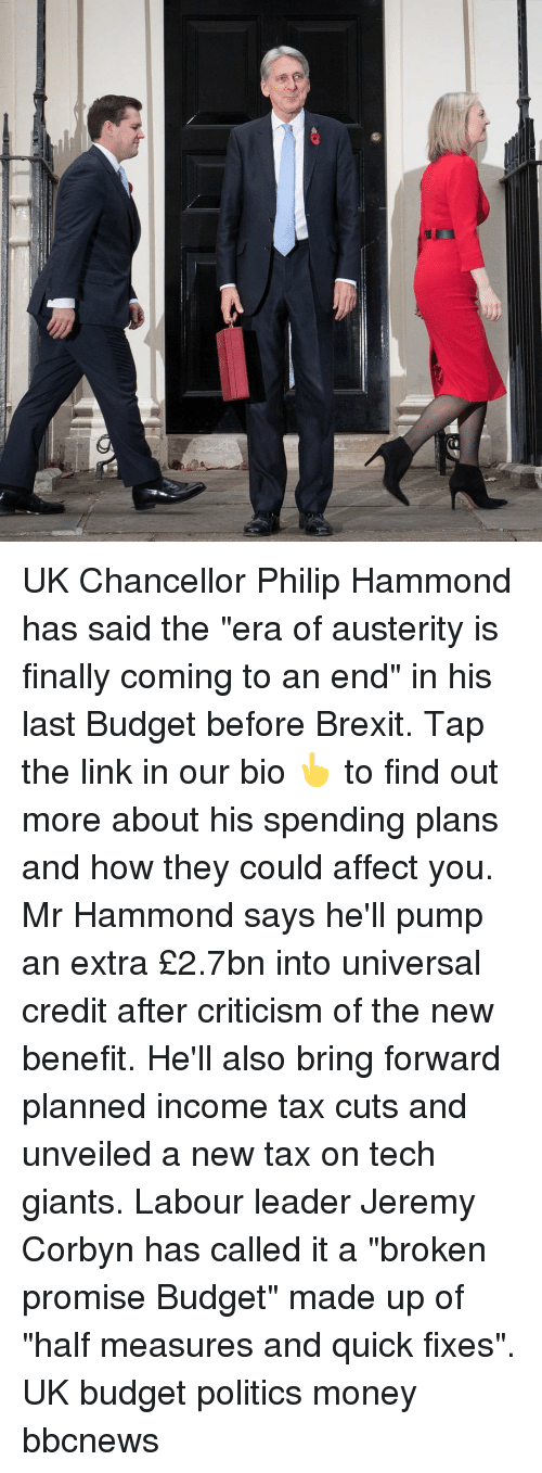 """Memes, Money, and Politics: UK Chancellor Philip Hammond has said the """"era of austerity is finally coming to an end"""" in his last Budget before Brexit. Tap the link in our bio 👆 to find out more about his spending plans and how they could affect you. Mr Hammond says he'll pump an extra £2.7bn into universal credit after criticism of the new benefit. He'll also bring forward planned income tax cuts and unveiled a new tax on tech giants. Labour leader Jeremy Corbyn has called it a """"broken promise Budget"""" made up of """"half measures and quick fixes"""". UK budget politics money bbcnews"""