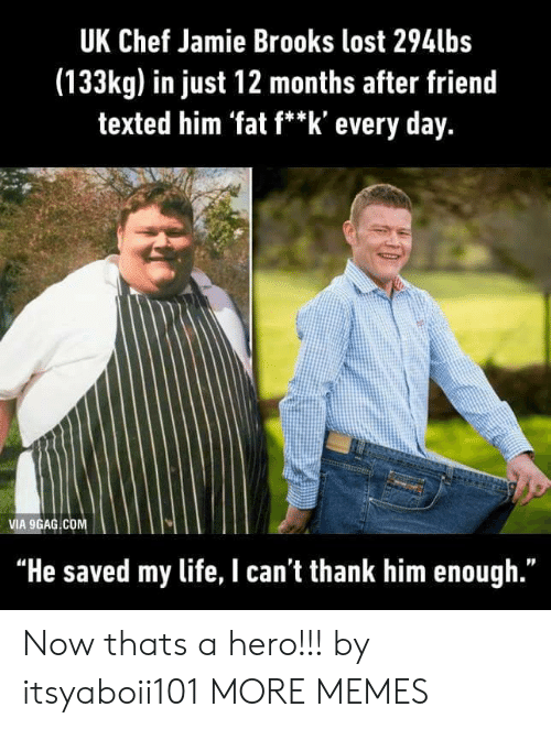 """Heing: UK Chef Jamie Brooks lost 294lbs  (133kg) in just 12 months after friend  texted him 'fat f**k' every day.  VIA 9GAG COM  """"He saved my life, I can't thank him enough."""" Now thats a hero!!! by itsyaboii101 MORE MEMES"""