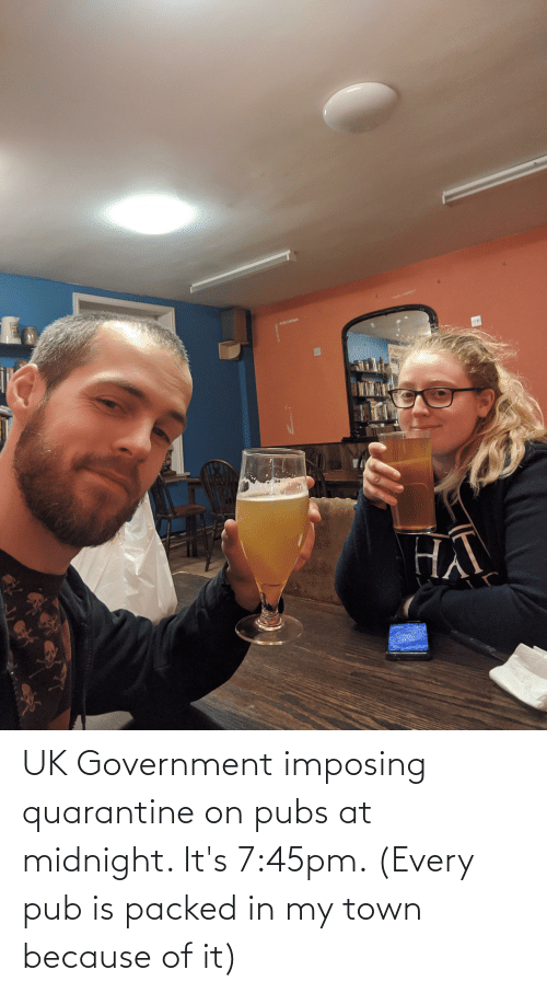 Pub: UK Government imposing quarantine on pubs at midnight. It's 7:45pm. (Every pub is packed in my town because of it)
