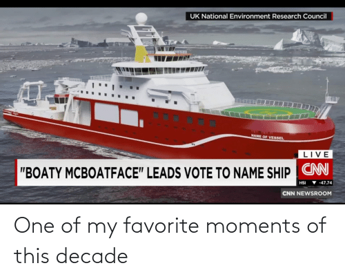 "Research: UK National Environment Research Council  NAME OF VESSEL  LIVE  ""BOATY MCBOATFACE"" LEADS VOTE TO NAME SHIP CN  ▼ -47.74  HSI  CNN NEWSROOM One of my favorite moments of this decade"