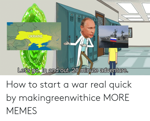 Ukraine: UKRAINE  it  Let's go ln and out 20 minute adventure How to start a war real quick by makingreenwithice MORE MEMES