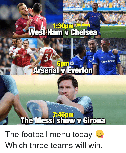 west ham: (UKtime)  West Ham v Chelsea  34  Arsenal v Everton  ates  Sp  SportPeso  2  7:45pm  The Messi show v Girona The football menu today 😋 Which three teams will win..