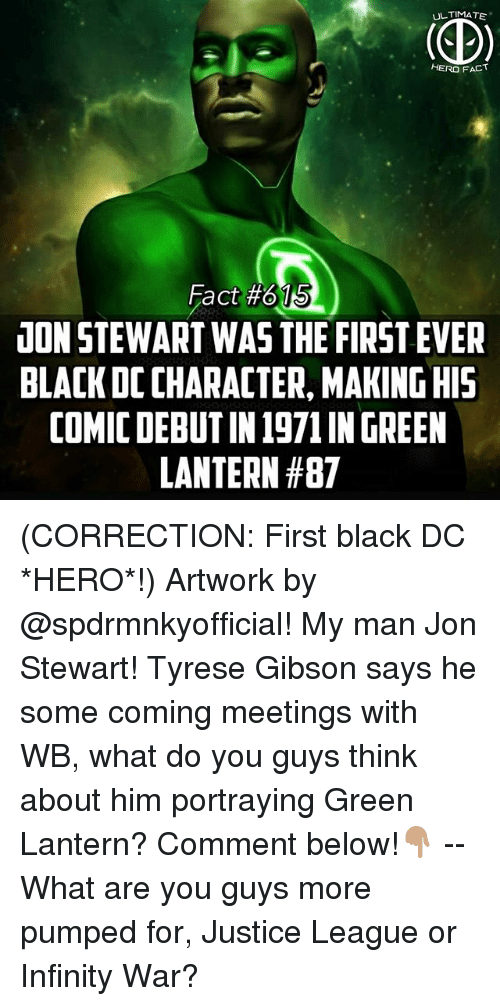 Tyrese: UL TIMATE  HERO FACT  15  Fact #615  UON STEWART WAS THE FIRST EVER  BLACK DC CHARACTER, MAKING HI5  COMIC DEBUT IN 1971 IN GREEN  LANTERN (CORRECTION: First black DC *HERO*!) Artwork by @spdrmnkyofficial! My man Jon Stewart! Tyrese Gibson says he some coming meetings with WB, what do you guys think about him portraying Green Lantern? Comment below!👇🏽 -- What are you guys more pumped for, Justice League or Infinity War?