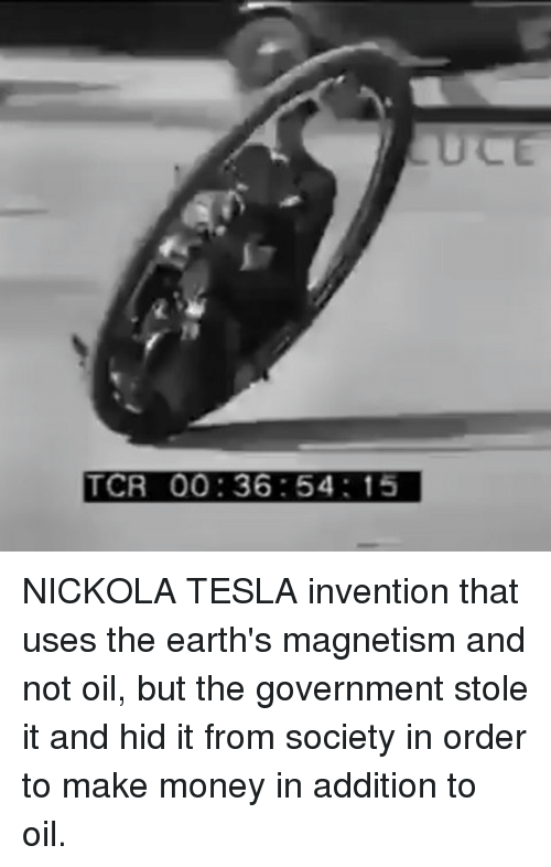 tcr: ULE  TCR 00:36:54: 15 NICKOLA TESLA invention that uses the earth's magnetism and not oil, but the government stole it and hid it from society in order to make money in addition to oil.