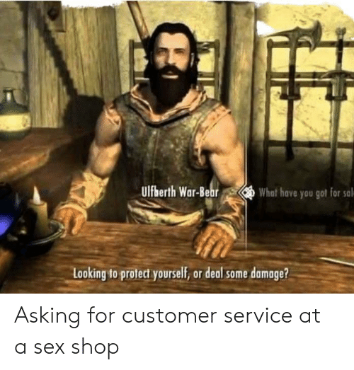 Sex, Asking, and Got: Ulfberth War-Be  What hove you got for sal  Looking to protect yourself, or deal some damage? Asking for customer service at a sex shop