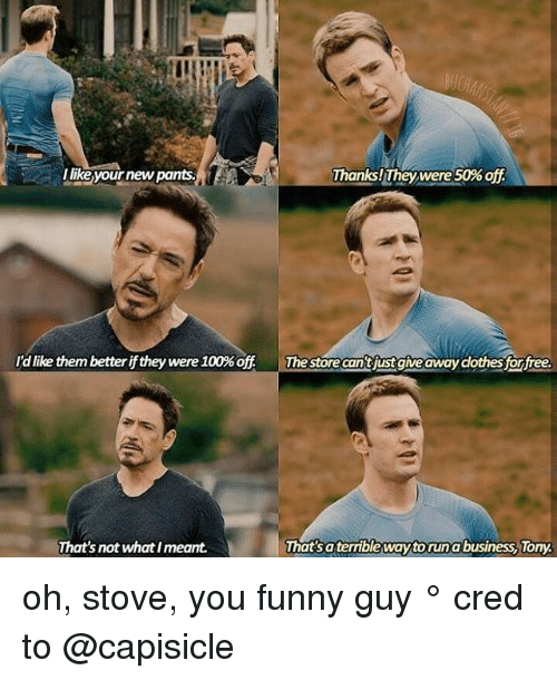 you funny: ulikeyour new pants.  Thanks! They were 50%off  ldlike them betteriff they were 100% off  The store Cantjust giveaway clothes for free.  That'saterrible waytoruna business, Tony  That's not what meant. oh, stove, you funny guy ° 《cred to @capisicle 》