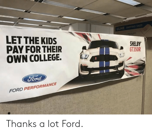 College, Ford, and Kids: ULINE SHIPPING TAGS  LET THE KIDS  PAY FOR THEIR  OWN COLLEGE.  SHELBY  GT350R  FORD PERFORMANCE Thanks a lot Ford.