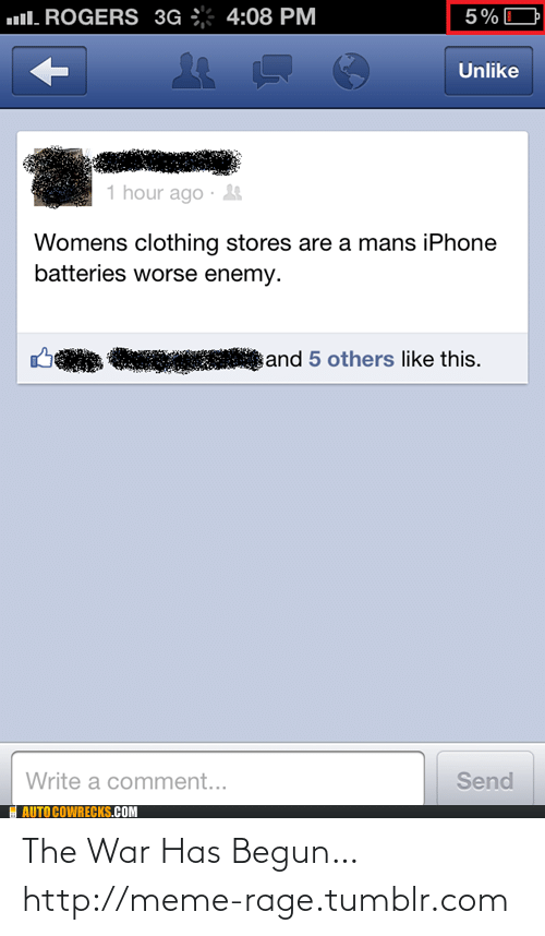 Has Begun: ull. ROGERS 3G ÷ 4:08 PM  5%O  Unlike  1 hour ago ·  Womens clothing stores are a mans iPhone  batteries worse enemy.  and 5 others like this.  Write a comment...  Send  AUTO COWRECKS.COM The War Has Begun…http://meme-rage.tumblr.com
