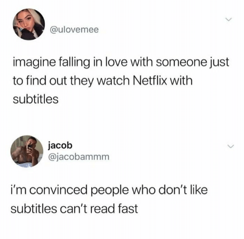 Netflix: @ulovemee  imagine falling in love with someone just  to find out they watch Netflix with  subtitles  jacob  @jacobammm  i'm convinced people who don't like  subtitles can't read fast