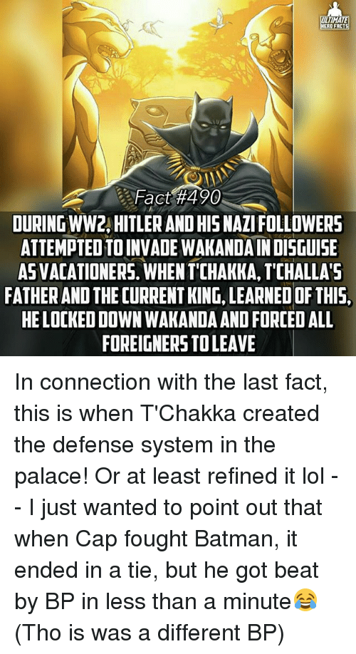 frc: ULTIMATE  ERO FRC  Fact #490  DURING WW2 HITLER ANDHISNAZIFOLLOWERS  ATTEMPTEDTOINVADE WAKANDAINDISGUISE  ASVACATIONERS.WHENTICHAKKA, TCHALLA'5  FATHERAND THECURRENTKING LEARNED OF THIS,  HELOCKEDDOWNWAKANDAAND FORCED ALL  FOREIGNERS TOLEAVE In connection with the last fact, this is when T'Chakka created the defense system in the palace! Or at least refined it lol -- I just wanted to point out that when Cap fought Batman, it ended in a tie, but he got beat by BP in less than a minute😂 (Tho is was a different BP)