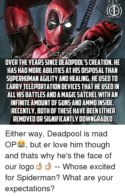 creationism: ULTIMATE  HERO FACT  Fact 596  OVER THE YEARSSINCE DEADPOOL'S CREATION, HE  HAS HAD MORE ABILITIESAT HIS DISPOSAL THAN  SUPERHUMAN AGILITY AND HEALING. HE USED TO  CARRY TELEPORTATION DEVICES THAT HE USEDIN  ALL HIS BATTLES AND A MAGIC SATCHEL WITHAN  INFINITE AMOUNT OF GUNS AND AMMOINSIDE  RECENTLY, BOTH OF THESE HAVE BEEN EITHER  REMOVED OR SIGNIFICANTLY DOWNGRADED Either way, Deadpool is mad OP😂, but er love him though and thats why he's the face of our logo👌🏽👌🏽 -- Whose excited for Spiderman? What are your expectations?