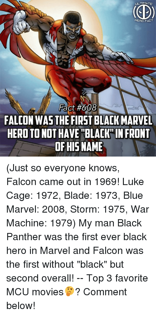 """luke cage: ULTIMATE  HERO FACT  Fact #608  FALCON WAS THE FIRST BLACK MARVEL  HERO TO NOT HAVE BLAK IN FRONT  OF HISNAME (Just so everyone knows, Falcon came out in 1969! Luke Cage: 1972, Blade: 1973, Blue Marvel: 2008, Storm: 1975, War Machine: 1979) My man Black Panther was the first ever black hero in Marvel and Falcon was the first without """"black"""" but second overall! -- Top 3 favorite MCU movies🤔? Comment below!"""