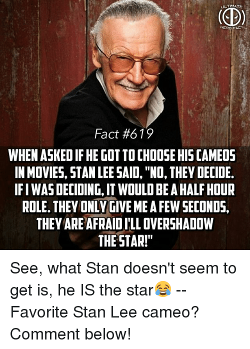 "Ify: ULTIMATE  HERO FACT  Fact #619  WHEN ASKED IF HE GOT TO CHOOSE HIS CAMEO5  IN MOVIES, STAN LEE SAID, ""NO, THEY DECIDE.  IFI WAS DECIDING, IT WOULD BE A HALF HOUR  ROLE. THEY ONLY GIVE ME A FEW SECONDS,  THEY ARE AFRAID I'LL OVERSHADOW  THE STAR!"" See, what Stan doesn't seem to get is, he IS the star😂 -- Favorite Stan Lee cameo? Comment below!"