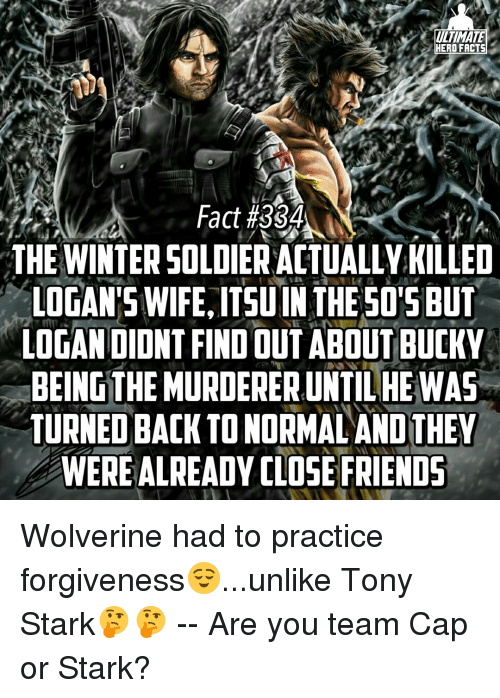 Team Cap: ULTIMATE  HERO FACTS  Fact #3S4  THE WINTERSOLDIERACTUALLY KILLED  LOGAN'S WIFE, ITSU IN THE SO'S BUT  LOGAN DIDNT FINDOUT ABOUT BUCKY  BEINGTHEMURDERERUNTILHEWAS  TURNED BACK TONORMALANDTHEY  WEREALREADY CLOSE FRIENDS Wolverine had to practice forgiveness😌...unlike Tony Stark🤔🤔 -- Are you team Cap or Stark?