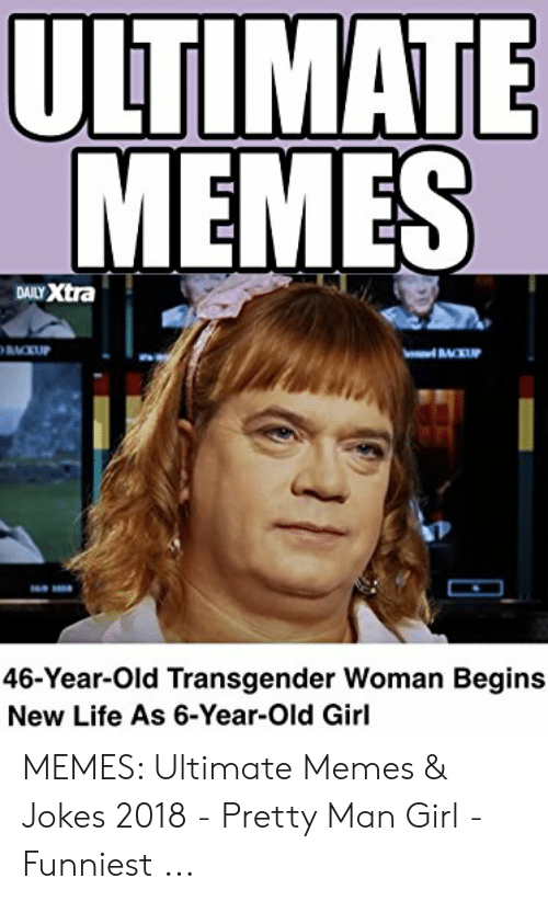 Ultimate Memes: ULTIMATE  MEMES  DALY Xtra  46-Year-Old Transgender Woman Begins  New Life As 6-Year-Old Girl MEMES: Ultimate Memes & Jokes 2018 - Pretty Man Girl - Funniest ...