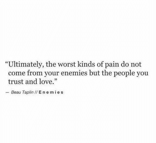 "Love, The Worst, and Enemies: ""Ultimately, the worst kinds of pain do not  come from your enemies but the people you  trust and love.""  - Beau Taplin I/ E nemies"