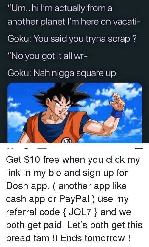 """Click, Fam, and Goku: """"Um.hi I'm actually from a  another planet I'm here on vacati-  Goku: You said you tryna scrap?  """"No you got it all wr-  Goku: Nah nigga square up Get $10 free when you click my link in my bio and sign up for Dosh app. ( another app like cash app or PayPal ) use my referral code { JOL7 } and we both get paid. Let's both get this bread fam !! Ends tomorrow !"""