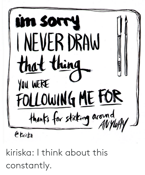 Sorry: um sorry  NEVER DRAW  thet thin  Ou WERE  FOLLOWIN ME FOR  arom kiriska:  I think about this constantly.