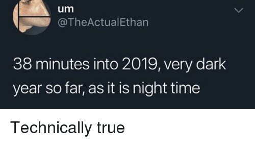 Night Time: um  @TheActualEthan  38 minutes into 2019, very dark  year so far, as it is night time Technically true