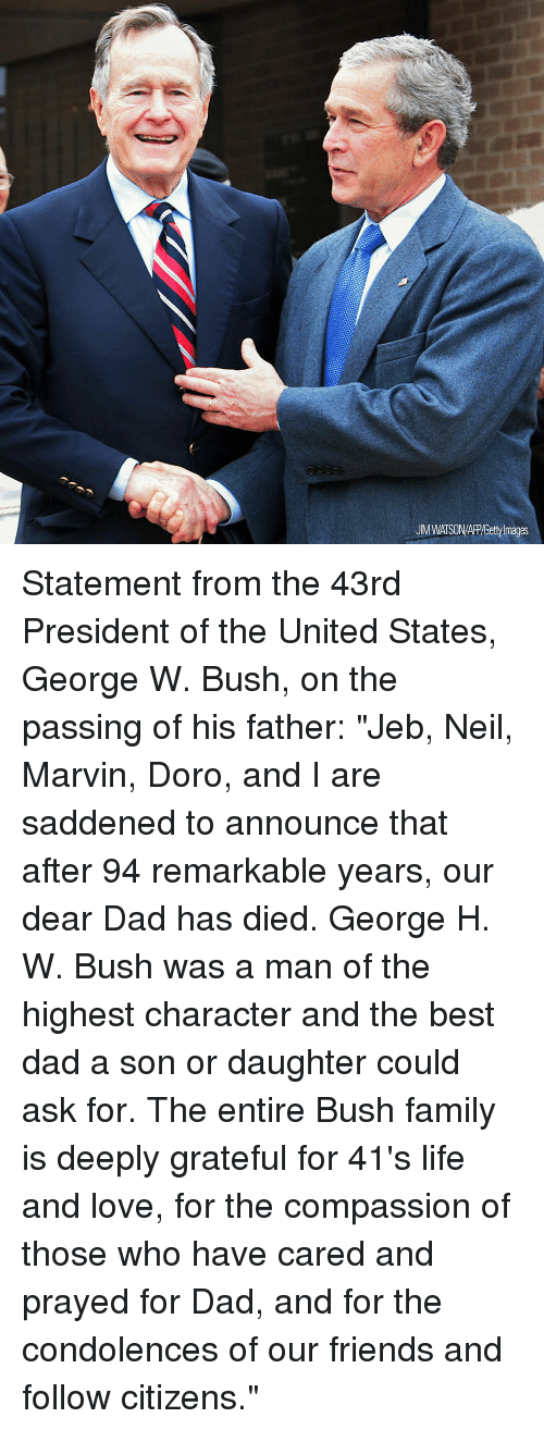 "George W. Bush: UM WATSON/APP/Getty Images Statement from the 43rd President of the United States, George W. Bush, on the passing of his father: ""Jeb, Neil, Marvin, Doro, and I are saddened to announce that after 94 remarkable years, our dear Dad has died. George H. W. Bush was a man of the highest character and the best dad a son or daughter could ask for. The entire Bush family is deeply grateful for 41's life and love, for the compassion of those who have cared and prayed for Dad, and for the condolences of our friends and follow citizens."""