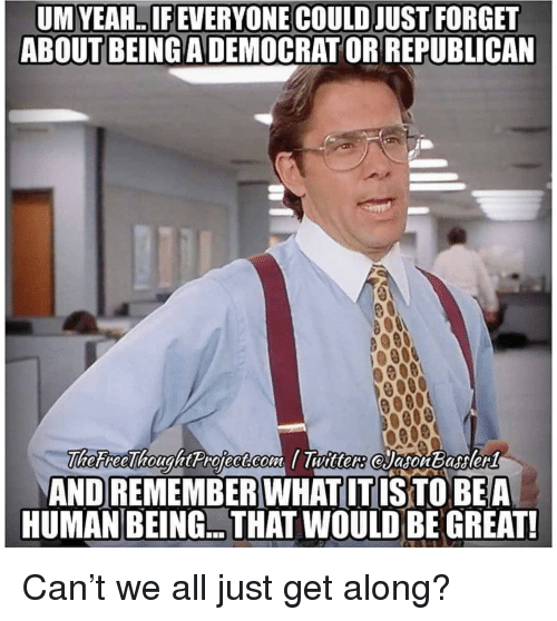 Yeah, Human, and Republican: UM YEAH.. IF EVERYONE COULD JUST FORGET  ABOUT BEING A DEMOCRAT OR REPUBLICAN  AND REMEMBER WHAT IT IS TO BEA  HUMAN BEING.. THAT WOULD BE GREAT! Can't we all just get along?