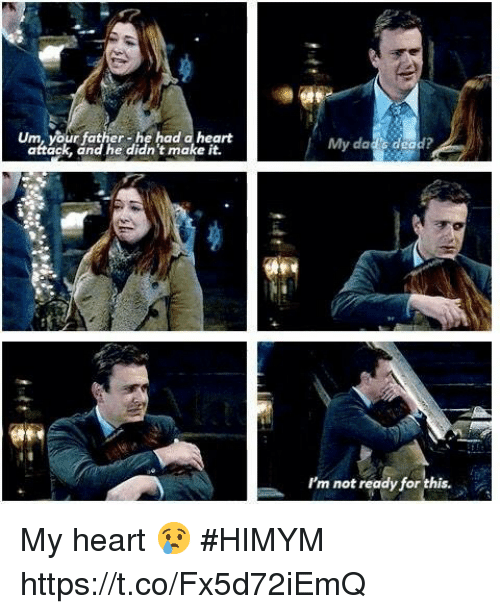 Memes, Heart, and 🤖: Um, your father-he had a heart  attack, and he didn't make it.  My dac's dead?  I'm not ready for this. My heart 😢 #HIMYM https://t.co/Fx5d72iEmQ