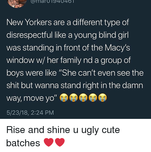 "Cute, Family, and Shit: umarOT94046  New Yorkers are a different type of  disrespectful like a young blind girl  was standing in front of the Macy's  window w/ her family nd a group of  boys were like ""She can't even see the  shit but wanna stand right in the damn  way, move yo""  5/23/18, 2:24 PM Rise and shine u ugly cute batches ❤️❤️"