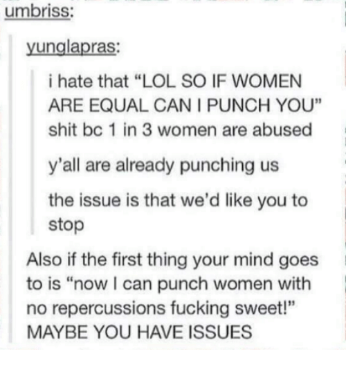 "3 women: umbriss:  unglapras  i hate that ""LOL SO IF WOMEN  ARE EQUAL CAN I PUNCH YOU""  shit bc 1 in 3 women are abused  y'all are already punching us  the issue is that we'd like you to  stop  Also if the first thing your mind goes  to is ""now can punch women with  no repercussions fucking sweet!""  MAYBE YOU HAVE ISSUES"