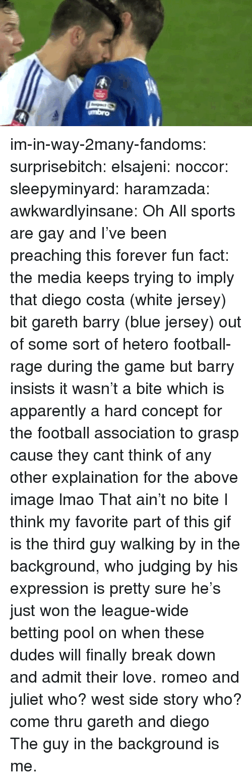 Apparently, Diego Costa, and Football: umbro im-in-way-2many-fandoms:  surprisebitch:  elsajeni:  noccor:  sleepyminyard:  haramzada:  awkwardlyinsane:  Oh  All sports are gay and I've been preaching this forever  fun fact: the media keeps trying to imply that diego costa (white jersey) bit gareth barry (blue jersey)   out of some sort of hetero football-rage during the game but barry insists it wasn't a bite which is apparently a hard concept for the football association to grasp cause they cant think of any other explaination for the above image lmao  That ain't no bite  I think my favorite part of this gif is the third guy walking by in the background, who judging by his expression is pretty sure he's just won the league-wide betting pool on when these dudes will finally break down and admit their love.  romeo and juliet who? west side story who? come thru gareth and diego   The guy in the background is me.