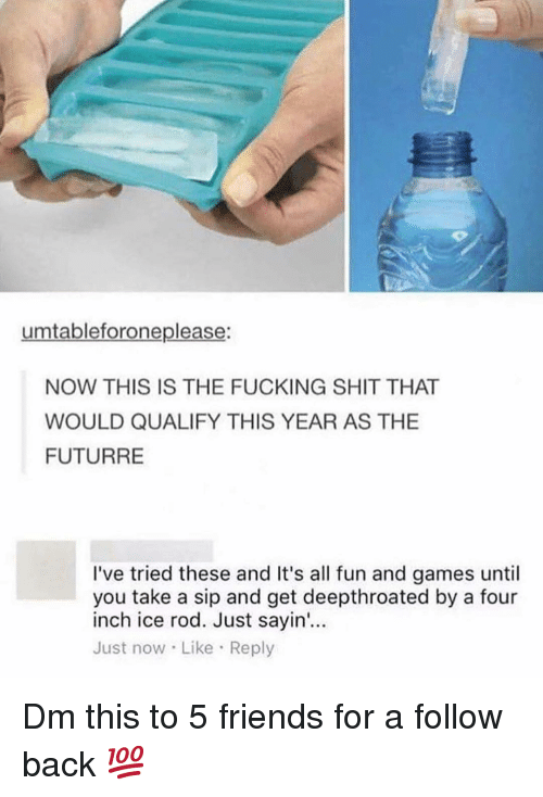 Take A Sip: umtableforoneplease:  NOW THIS IS THE FUCKING SHIT THAT  WOULD QUALIFY THIS YEAR AS THE  FUTURRE  I've tried these and It's all fun and games until  you take a sip and get deepthroated by a four  inch ice rod. Just sayin'...  Just now Like Reply Dm this to 5 friends for a follow back 💯