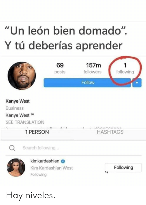 "kim kardashian west: ""Un león bien domado""  Y tú deberías aprender  69  157m  1  following  followers  posts  Follow  Kanye West  Business  Kanye West TM  SEE TRANSLATION  1 PERSON  HASHTAGS  Search following..  kimkardashian  Following  Kim Kardashian West  Following Hay niveles."
