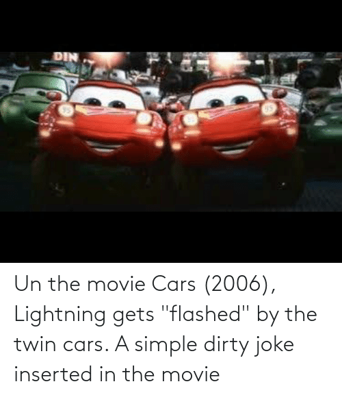 """Lightning: Un the movie Cars (2006), Lightning gets """"flashed"""" by the twin cars. A simple dirty joke inserted in the movie"""