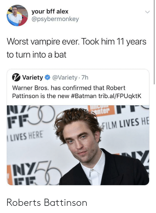 roberts: UN  your bff alex  @psybermonkey  RUB  Worst vampire ever. Took him 11 years  to turn into a bat  V Variety@Variety 7h  Warner Bros. has confirmed that Robert  Pattinson is the new #Batman trib.al/FPUqktk  enter  ILM LIVES HE  LIVES HER  NIYA Roberts Battinson