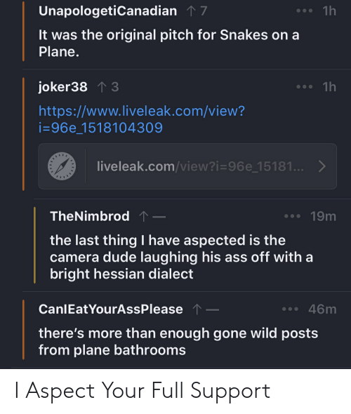 Ass, Dude, and Liveleak: UnapologetiCanadian7  1h  It was the original pitch for Snakes on a  Plane  . 1h  joker38 3  https://www.liveleak.com/view?  i-96e_1518104309  liveleak.com/view?i-96e 15181.>  TheNimbrod  19m  the last thing I have aspected is the  camera dude laughing his ass off with a  bright hessian dialect  CanlEatYourAssPlease  . 46m  there's more than enough gone wild posts  from plane bathrooms I Aspect Your Full Support