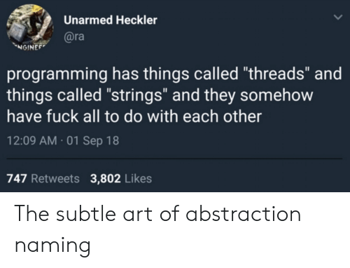 "subtle: Unarmed Heckler  @ra  NGINEE  programming has things called ""threads"" and  things called ""strings"" and they somehow  have fuck all to do with each other  12:09 AM 01 Sep 18  747 Retweets  3,802 Likes The subtle art of abstraction naming"
