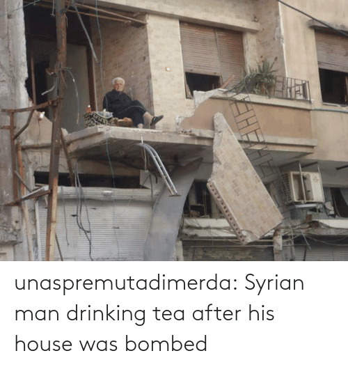House: unaspremutadimerda: Syrian man drinking tea after his house was bombed