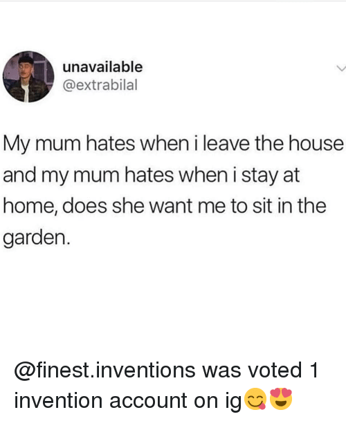 inventions: unavailable  @extrabilal  My mum hates when i leave the house  and my mum hates when i stay at  home, does she want me to sit in the  garden. @finest.inventions was voted 1 invention account on ig😋😍