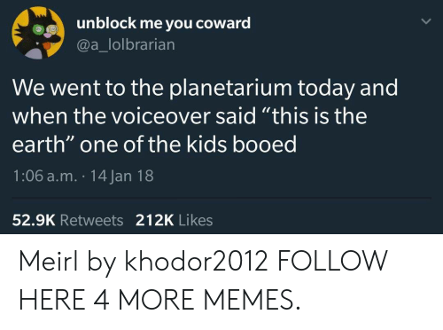 """booed: unblock me you coward  @a_lolbrarian  We went to the planetarium today and  when the voiceover said """"this is the  earth"""" one of the kids booed  1:06 a.m. 14 Jan 18  52.9K Retweets 212K Likes Meirl by khodor2012 FOLLOW HERE 4 MORE MEMES."""