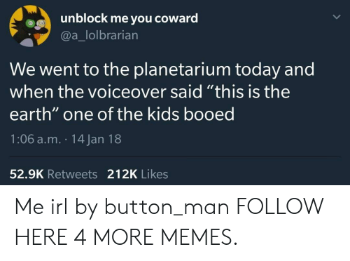 """booed: unblock me you  coward  @a_lolbrarian  We went to the planetarium today and  when the voiceover said """"this is the  earth"""" one of the kids booed  1:06 a.m. 14 Jan 18  52.9K Retweets 212K Likes Me irl by button_man FOLLOW HERE 4 MORE MEMES."""