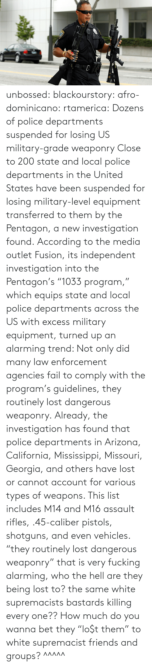 "list: unbossed: blackourstory:  afro-dominicano:  rtamerica:  Dozens of police departments suspended for losing US military-grade weaponry Close to 200 state and local police departments in the United States have been suspended for losing military-level equipment transferred to them by the Pentagon, a new investigation found. According to the media outlet Fusion, its independent investigation into the Pentagon's ""1033 program,"" which equips state and local police departments across the US with excess military equipment, turned up an alarming trend: Not only did many law enforcement agencies fail to comply with the program's guidelines, they routinely lost dangerous weaponry. Already, the investigation has found that police departments in Arizona, California, Mississippi, Missouri, Georgia, and others have lost or cannot account for various types of weapons. This list includes M14 and M16 assault rifles, .45-caliber pistols, shotguns, and even vehicles.  ""they routinely lost dangerous weaponry"" that is very fucking alarming, who the hell are they being lost to? the same white supremacists bastards killing every one??  How much do you wanna bet they ""lo$t them"" to white supremacist friends and groups?   ^^^^^"