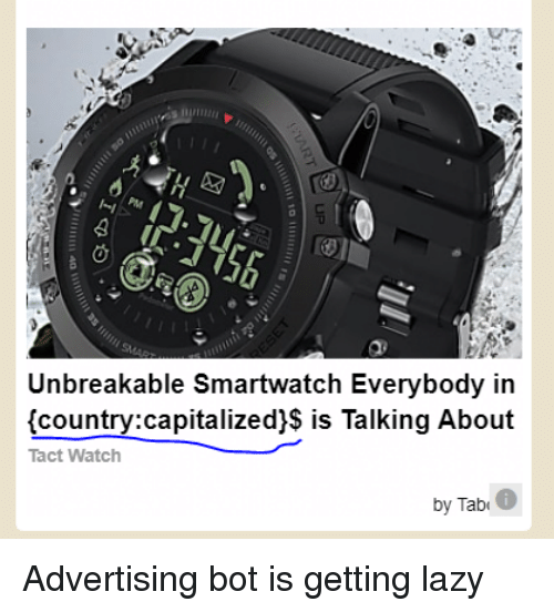 unbreakable: Unbreakable Smartwatch Everybody in  (country:capitalized)$ is Talking About  Tact Watch  by Tab Advertising bot is getting lazy