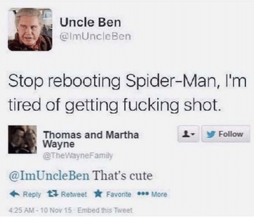 uncle: Uncle Ben  @ImUncleBen  Stop rebooting Spider-Man, I'm  tired of getting fucking shot.  Thomas and Martha  Wayne  @TheWayneFamily  Follow  @ImUncleBen That's cute  + Reply  Retweet * Favorite * More  Embed this Tweet  425 AM-10 Nov 15