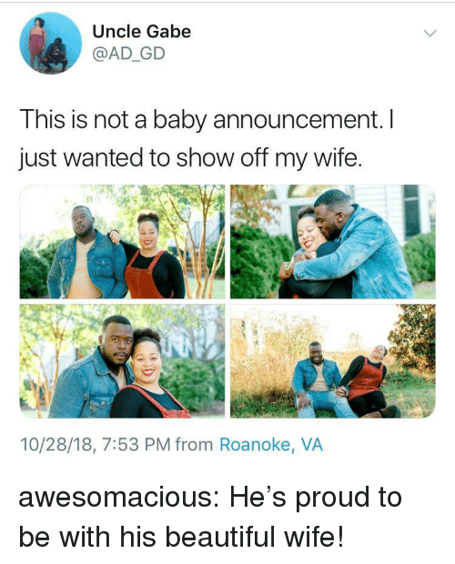 Beautiful, Tumblr, and Blog: Uncle Gabe  @AD_GD  This is not a baby announcement. I  just wanted to show off my wife.  10/28/18, 7:53 PM from Roanoke, VA awesomacious:  He's proud to be with his beautiful wife!