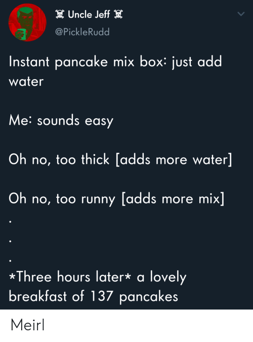 Breakfast, Water, and MeIRL: Uncle Jeff  @PickleRudd  Instant pancake mix box: just add  water  Me:sounds easy  Oh no, too thick [adds more water]  Oh no, too runny [adds more mix]  Three hours later* a lovely  breakfast of 137 pancakes Meirl