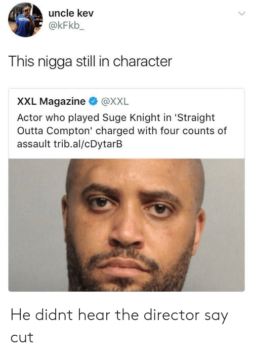 Straight Outta Compton: uncle kev  @kFkb_  This nigga still in character  XXL Magazine @XXL  Actor who played Suge Knight in 'Straight  Outta Compton' charged with four counts of  assault trib.al/cDytarB He didnt hear the director say cut