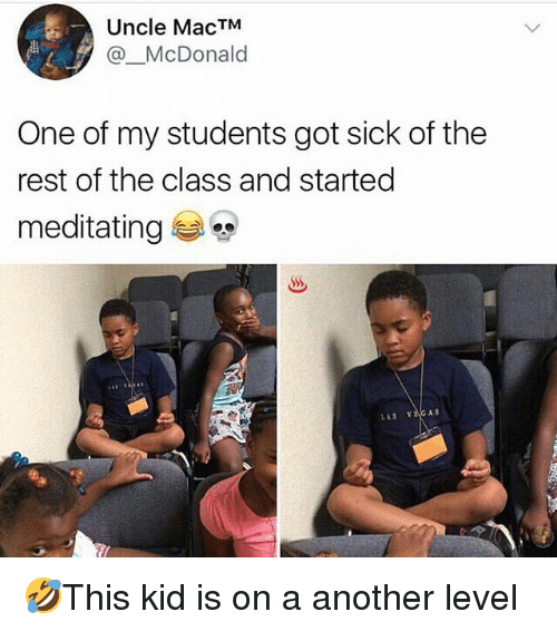 Memes, Sick, and 🤖: Uncle MacTM  @McDonald  One of my students got sick of the  rest of the class and started  meditating 🤣This kid is on a another level