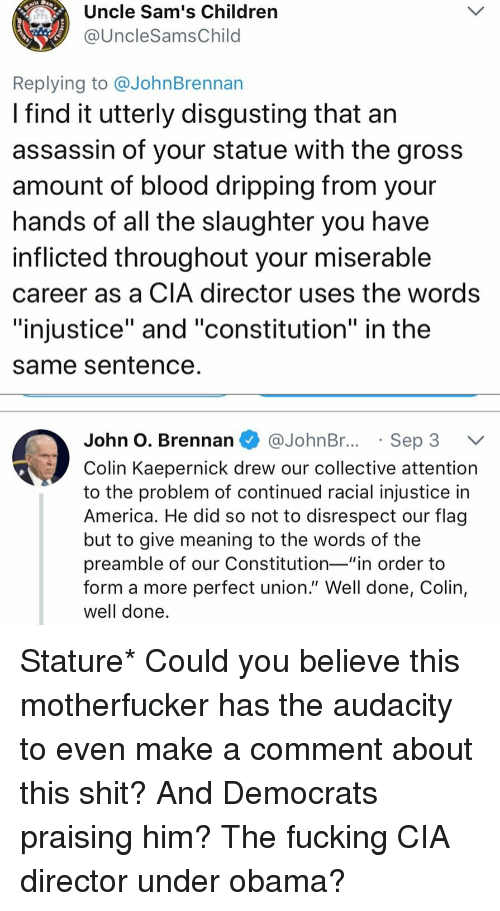 "America, Children, and Colin Kaepernick: Uncle Sam's Children  @UncleSamsChild  1773  Replying to @JohnBrennan  I find it utterly disgusting that an  assassin of your statue with the gros:s  amount of blood dripping from your  nands of all the slaughter you have  inflicted throughout your miserable  career as a CIA director uses the words  ""injustice"" and ""constitution"" in the  same Sentence  John O. Brennan @JohnBr..Sep 3 V  Colin Kaepernick drew our collective attention  to the problem of continued racial injustice in  America. He did so not to disrespect our flag  but to give meaning to the words of the  preamble of our Constitution-""in order to  form a more perfect union."" Well done, Colin,  well done Stature* Could you believe this motherfucker has the audacity to even make a comment about this shit? And Democrats praising him? The fucking CIA director under obama?"